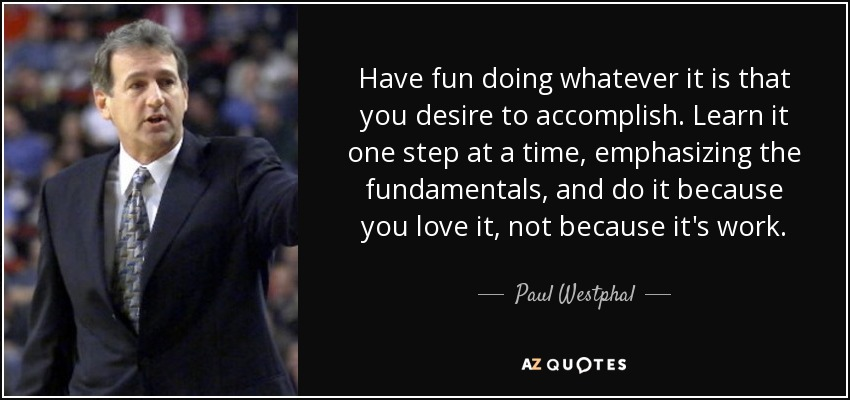 Have fun doing whatever it is that you desire to accomplish. Learn it one step at a time, emphasizing the fundamentals, and do it because you love it, not because it's work. - Paul Westphal