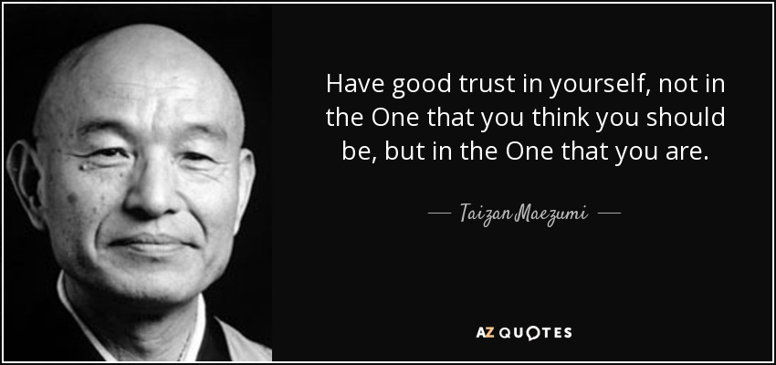 Have good trust in yourself, not in the One that you think you should be, but in the One that you are. - Taizan Maezumi