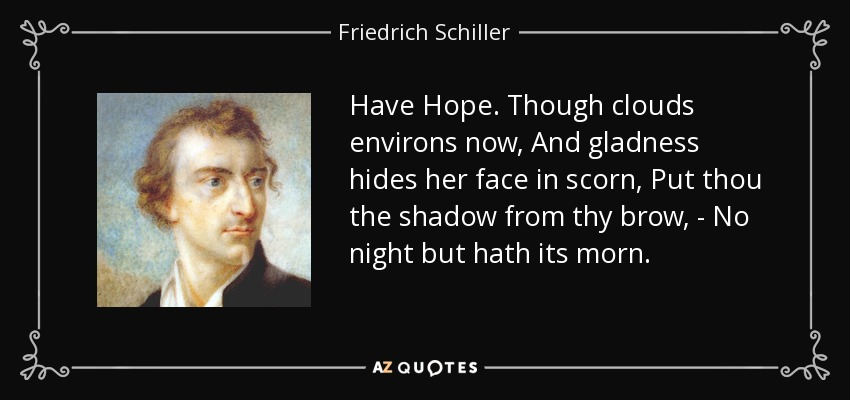 Have Hope. Though clouds environs now, And gladness hides her face in scorn, Put thou the shadow from thy brow, - No night but hath its morn. - Friedrich Schiller