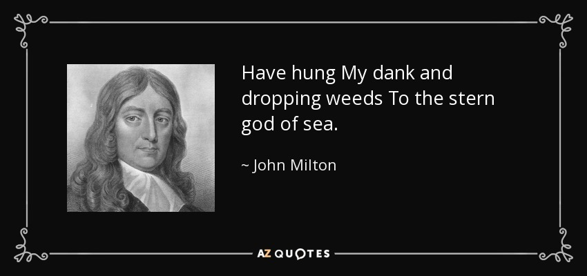 Have hung My dank and dropping weeds To the stern god of sea. - John Milton