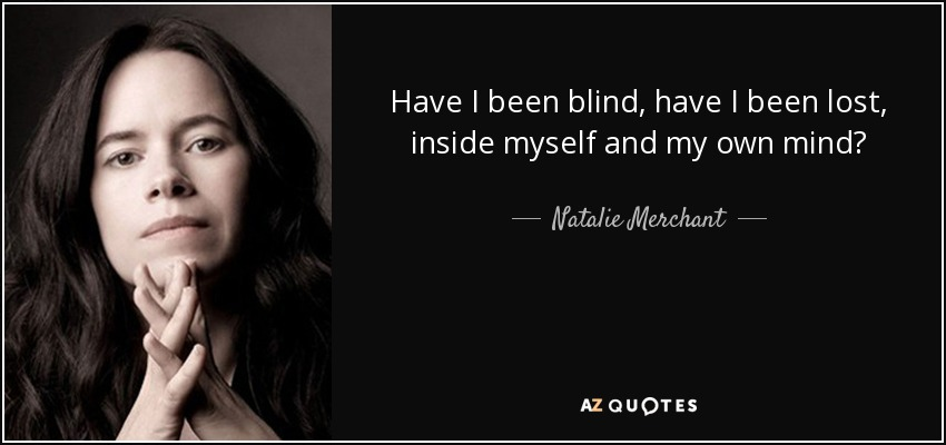 Natalie Merchant Quote Have I Been Blind Have I Been Lost Inside