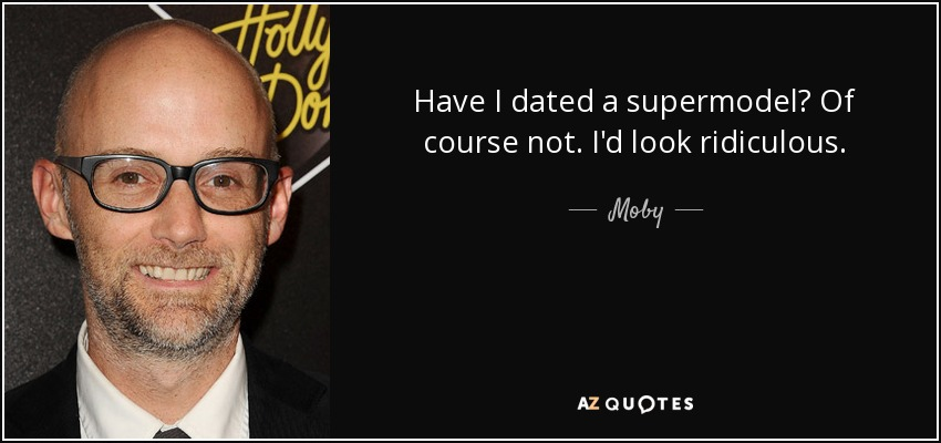 Have I dated a supermodel? Of course not. I'd look ridiculous. - Moby