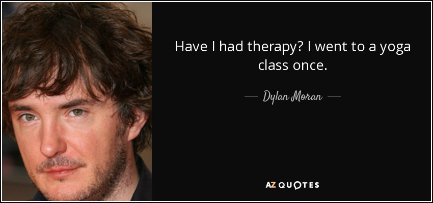 Have I had therapy? I went to a yoga class once. - Dylan Moran