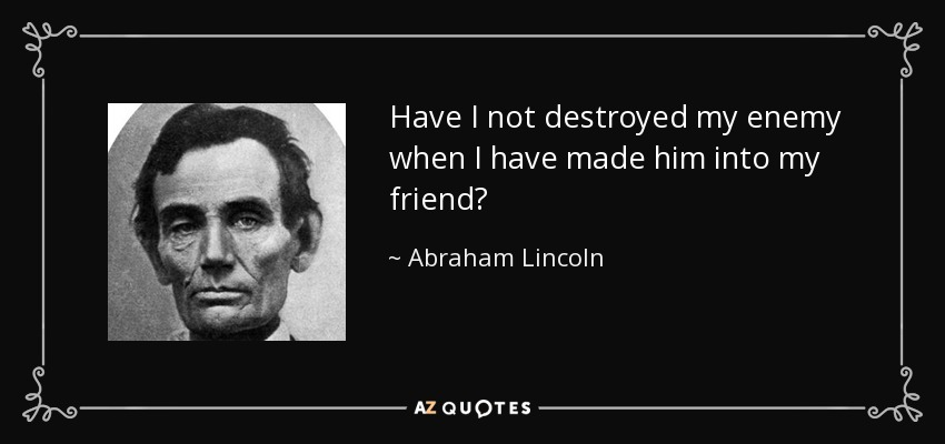Have I not destroyed my enemy when I have made him into my friend? - Abraham Lincoln