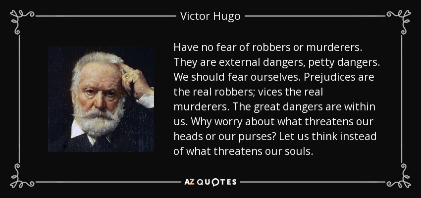 Have no fear of robbers or murderers. They are external dangers, petty dangers. We should fear ourselves. Prejudices are the real robbers; vices the real murderers. The great dangers are within us. Why worry about what threatens our heads or our purses? Let us think instead of what threatens our souls. - Victor Hugo