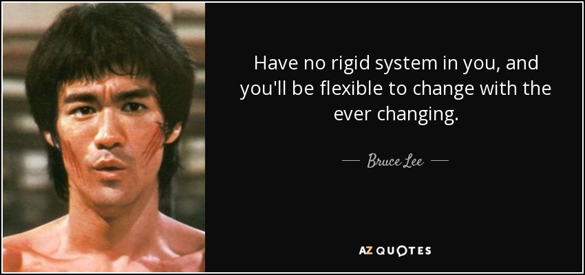Have no rigid system in you, and you'll be flexible to change with the ever changing. - Bruce Lee