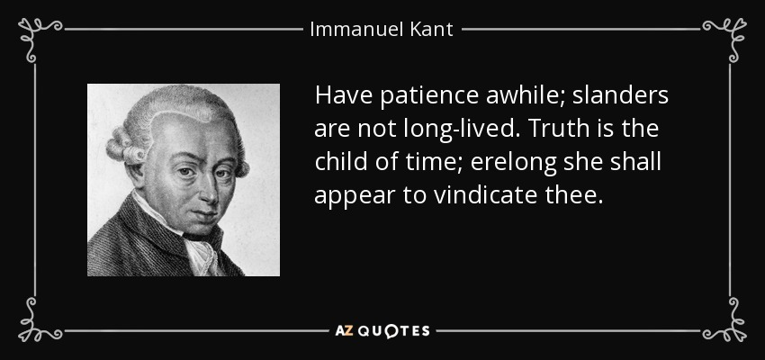 Have patience awhile; slanders are not long-lived. Truth is the child of time; erelong she shall appear to vindicate thee. - Immanuel Kant