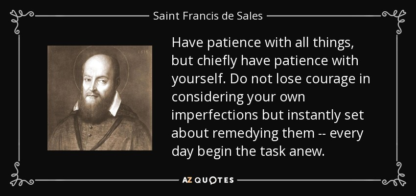 Have patience with all things, but chiefly have patience with yourself. Do not lose courage in considering your own imperfections but instantly set about remedying them -- every day begin the task anew. - Saint Francis de Sales