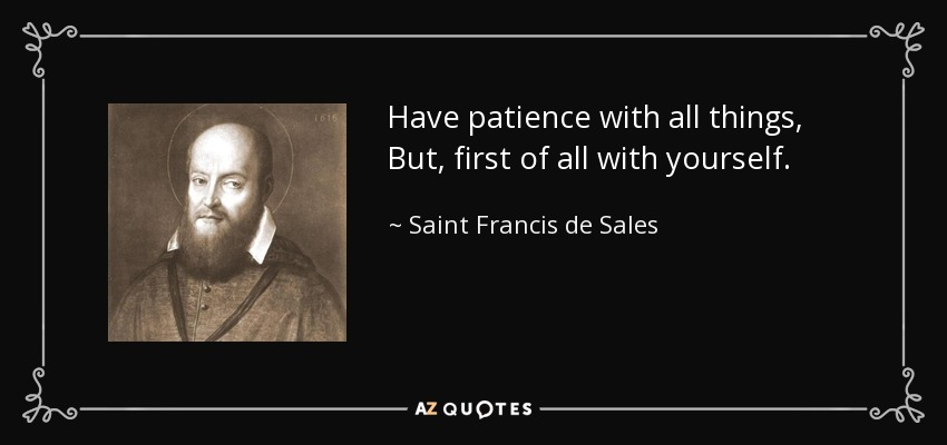 Have patience with all things, But, first of all with yourself. - Saint Francis de Sales