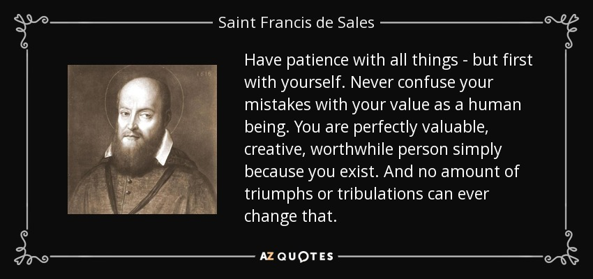 Have patience with all things - but first with yourself. Never confuse your mistakes with your value as a human being. You are perfectly valuable, creative, worthwhile person simply because you exist. And no amount of triumphs or tribulations can ever change that. - Saint Francis de Sales