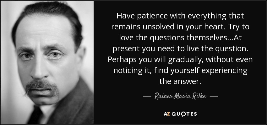 Have patience with everything that remains unsolved in your heart. Try to love the questions themselves...At present you need to live the question. Perhaps you will gradually, without even noticing it, find yourself experiencing the answer. - Rainer Maria Rilke