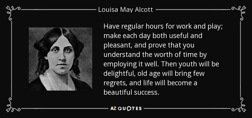 Have regular hours for work and play; make each day both useful and pleasant, and prove that you understand the worth of time by employing it well. Then youth will be delightful, old age will bring few regrets, and life will become a beautiful success. - Louisa May Alcott