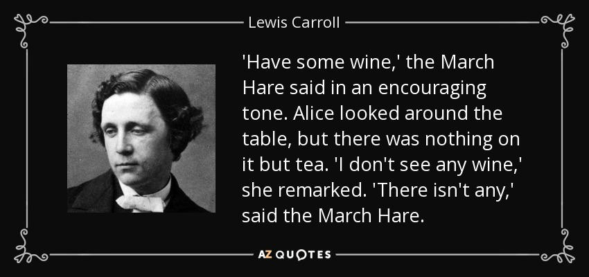 'Have some wine,' the March Hare said in an encouraging tone. Alice looked around the table, but there was nothing on it but tea. 'I don't see any wine,' she remarked. 'There isn't any,' said the March Hare. - Lewis Carroll