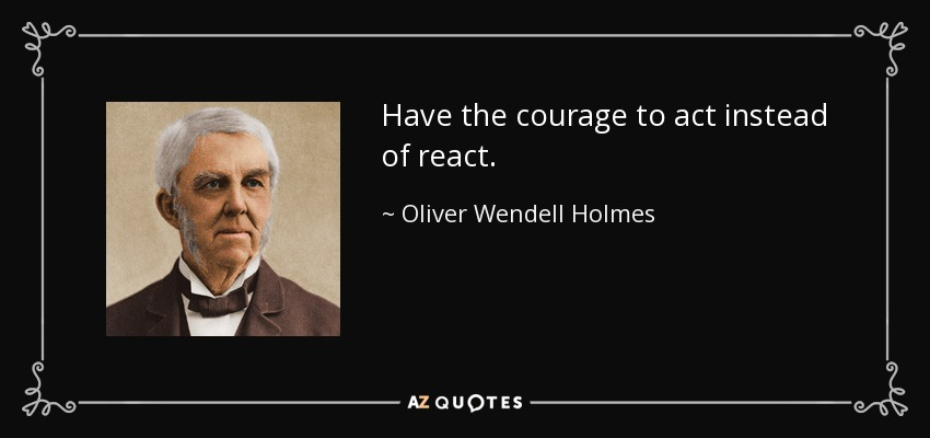 Have the courage to act instead of react. - Oliver Wendell Holmes Sr.