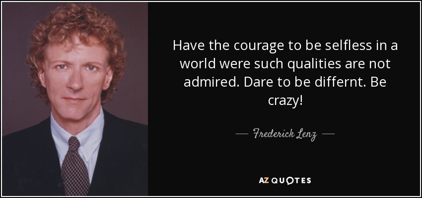 Have the courage to be selfless in a world were such qualities are not admired. Dare to be differnt. Be crazy! - Frederick Lenz