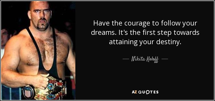 Have the courage to follow your dreams. It's the first step towards attaining your destiny. - Nikita Koloff