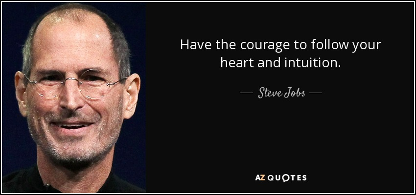 Have the courage to follow your heart and intuition. - Steve Jobs