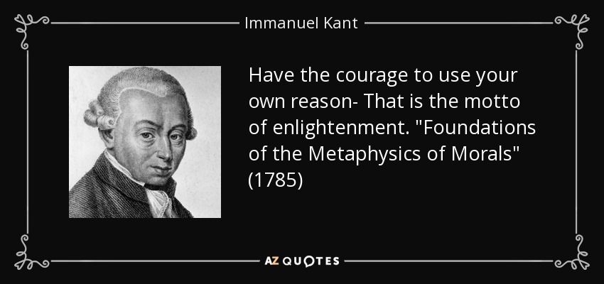 Have the courage to use your own reason- That is the motto of enlightenment.