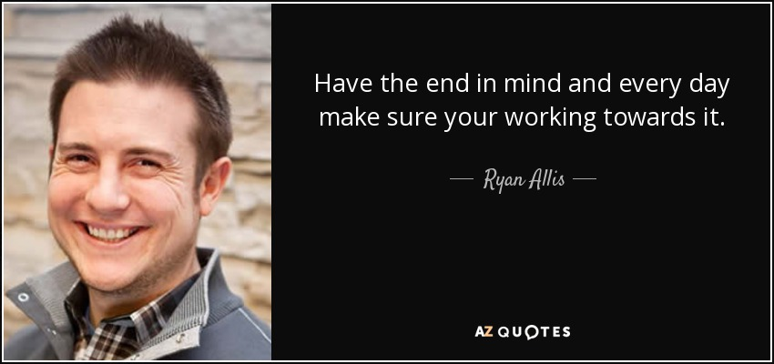 Have the end in mind and every day make sure your working towards it. - Ryan Allis