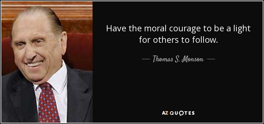 Have the moral courage to be a light for others to follow. - Thomas S. Monson