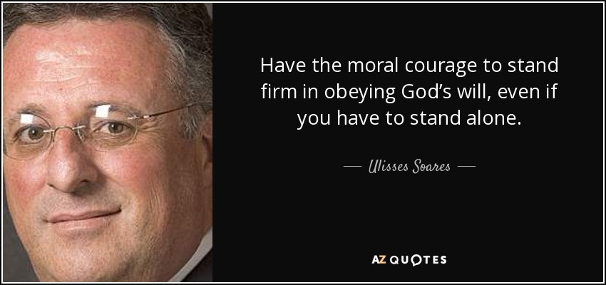 Have the moral courage to stand firm in obeying God's will, even if you have to stand alone. - Ulisses Soares