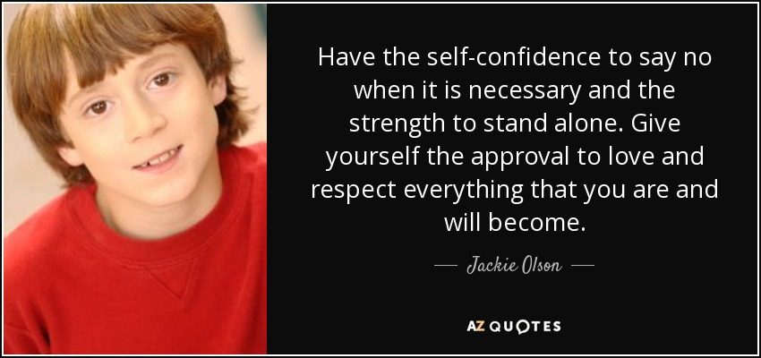 Have the self-confidence to say no when it is necessary and the strength to stand alone. Give yourself the approval to love and respect everything that you are and will become. - Jackie Olson