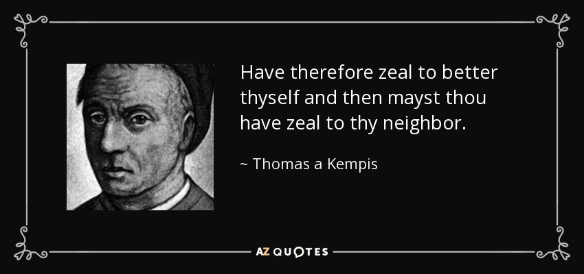 Have therefore zeal to better thyself and then mayst thou have zeal to thy neighbor. - Thomas a Kempis