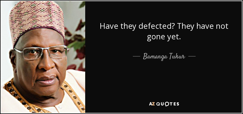 Have they defected? They have not gone yet. - Bamanga Tukur