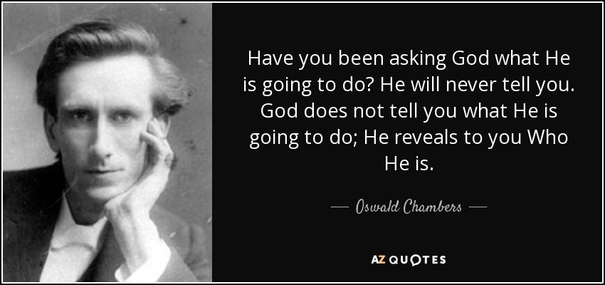Have you been asking God what He is going to do? He will never tell you. God does not tell you what He is going to do; He reveals to you Who He is. - Oswald Chambers