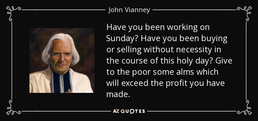 Have you been working on Sunday? Have you been buying or selling without necessity in the course of this holy day? Give to the poor some alms which will exceed the profit you have made. - John Vianney