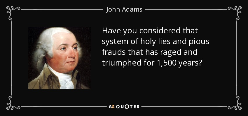 Have you considered that system of holy lies and pious frauds that has raged and triumphed for 1,500 years? - John Adams