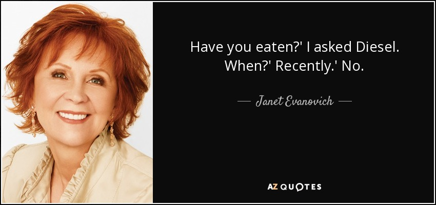 Have you eaten?' I asked Diesel. When?' Recently.' No. - Janet Evanovich