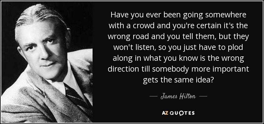Have you ever been going somewhere with a crowd and you're certain it's the wrong road and you tell them, but they won't listen, so you just have to plod along in what you know is the wrong direction till somebody more important gets the same idea? - James Hilton