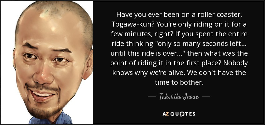 Have you ever been on a roller coaster, Togawa-kun? You're only riding on it for a few minutes, right? If you spent the entire ride thinking