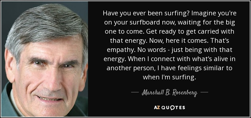 Have you ever been surfing? Imagine you're on your surfboard now, waiting for the big one to come. Get ready to get carried with that energy. Now, here it comes. That's empathy. No words - just being with that energy. When I connect with what's alive in another person, I have feelings similar to when I'm surfing. - Marshall B. Rosenberg