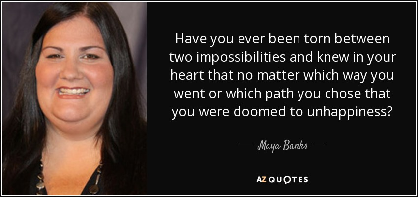 Have you ever been torn between two impossibilities and knew in your heart that no matter which way you went or which path you chose that you were doomed to unhappiness? - Maya Banks