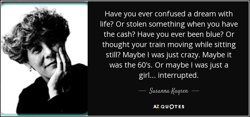 Have you ever confused a dream with life? Or stolen something when you have the cash? Have you ever been blue? Or thought your train moving while sitting still? Maybe I was just crazy. Maybe it was the 60's. Or maybe I was just a girl... interrupted. - Susanna Kaysen