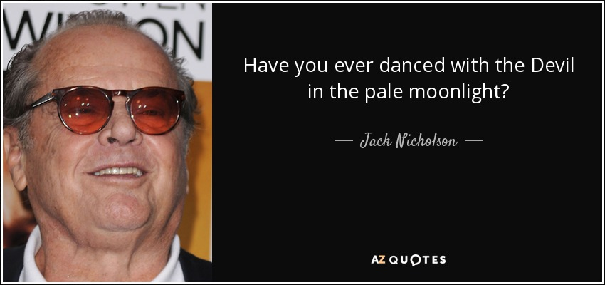 Have you ever danced with the Devil in the pale moonlight? - Jack Nicholson