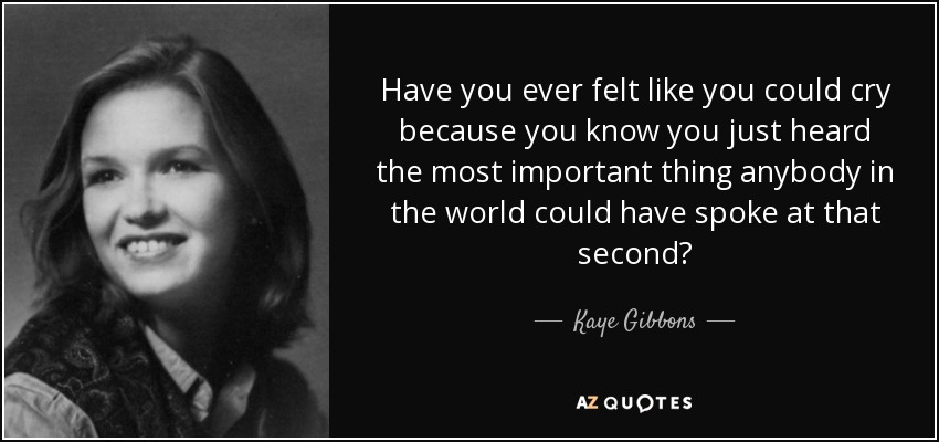 Have you ever felt like you could cry because you know you just heard the most important thing anybody in the world could have spoke at that second? - Kaye Gibbons