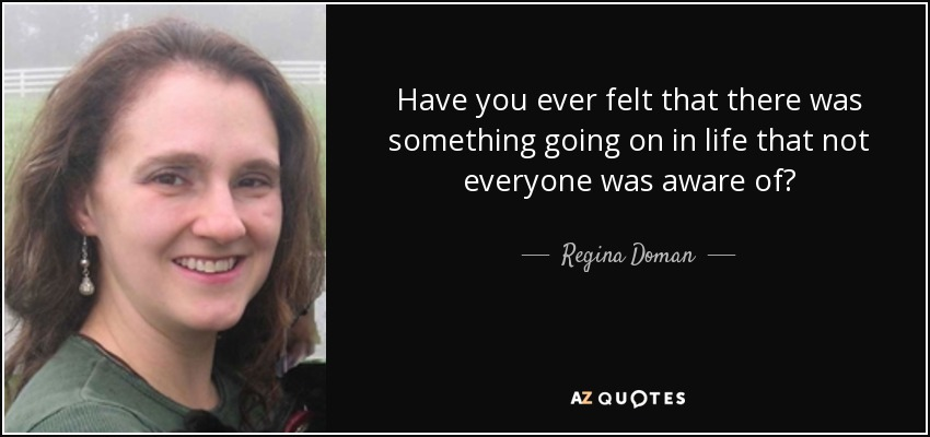 Have you ever felt that there was something going on in life that not everyone was aware of? - Regina Doman