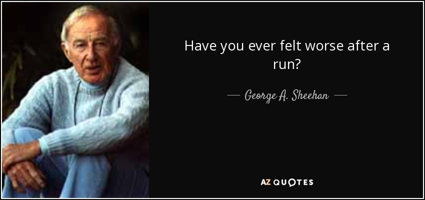 Have you ever felt worse after a run? - George A. Sheehan