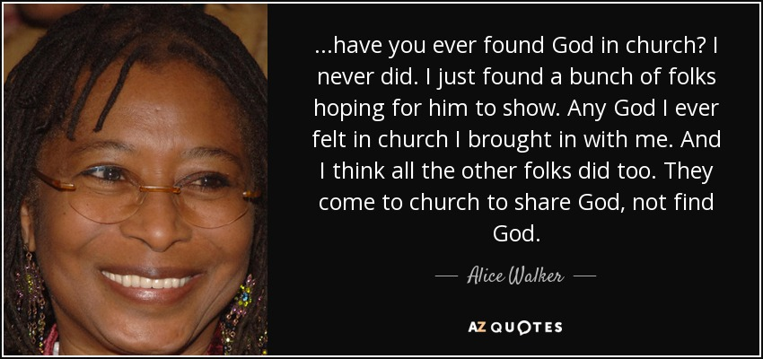 ...have you ever found God in church? I never did. I just found a bunch of folks hoping for him to show. Any God I ever felt in church I brought in with me. And I think all the other folks did too. They come to church to share God, not find God. - Alice Walker