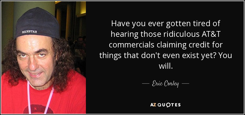 Have you ever gotten tired of hearing those ridiculous AT&T commercials claiming credit for things that don't even exist yet? You will. - Eric Corley