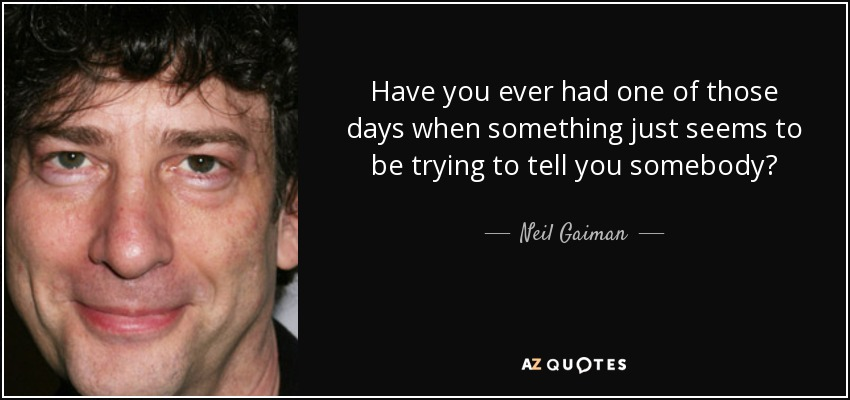 Have you ever had one of those days when something just seems to be trying to tell you somebody? - Neil Gaiman