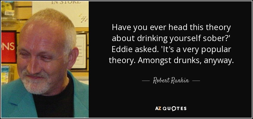 Have you ever head this theory about drinking yourself sober?' Eddie asked. 'It's a very popular theory. Amongst drunks, anyway. - Robert Rankin