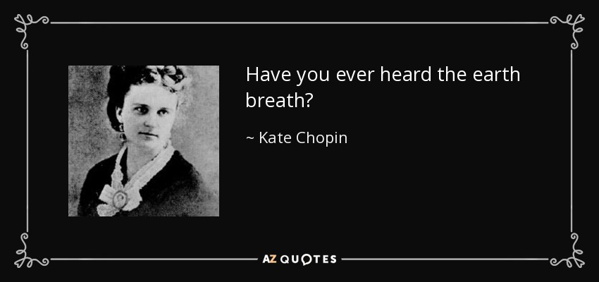 Have you ever heard the earth breath? - Kate Chopin