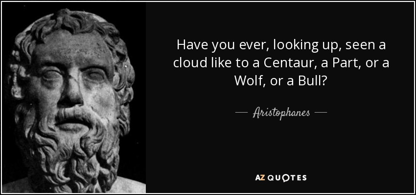 Have you ever, looking up, seen a cloud like to a Centaur, a Part, or a Wolf, or a Bull? - Aristophanes