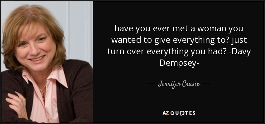 have you ever met a woman you wanted to give everything to? just turn over everything you had? -Davy Dempsey- - Jennifer Crusie