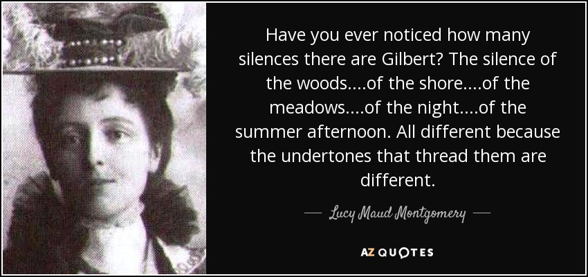 Have you ever noticed how many silences there are Gilbert? The silence of the woods....of the shore....of the meadows....of the night....of the summer afternoon. All different because the undertones that thread them are different. - Lucy Maud Montgomery