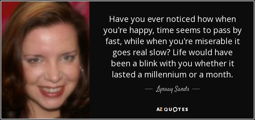 Have you ever noticed how when you're happy, time seems to pass by fast, while when you're miserable it goes real slow? Life would have been a blink with you whether it lasted a millennium or a month. - Lynsay Sands